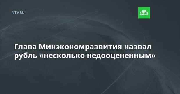 Глава Минэкономразвития назвал рубль «несколько недооцененным»