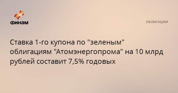 """Ставка 1-го купона по """"зеленым"""" облигациям """"Атомэнергопрома"""" на 10 млрд рублей составит 7,5% годовых"""