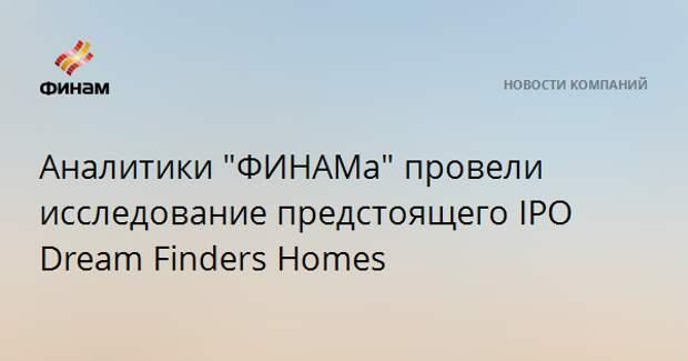 "Аналитики ""ФИНАМа"" провели исследование предстоящего IPO Dream Finders Homes"