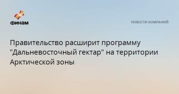 """Правительство расширит программу """"Дальневосточный гектар"""" на территории Арктической зоны"""