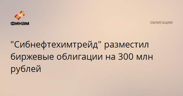 """""""Сибнефтехимтрейд"""" разместил биржевые облигации на 300 млн рублей"""