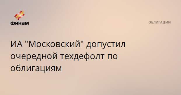 """ИА """"Московский"""" допустил очередной техдефолт по облигациям"""