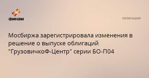 """Мосбиржа зарегистрировала изменения в решение о выпуске облигаций """"ГрузовичкоФ-Центр"""" серии БО-П04"""