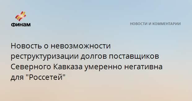 """Новость о невозможности реструктуризации долгов поставщиков Северного Кавказа умеренно негативна для """"Россетей"""""""