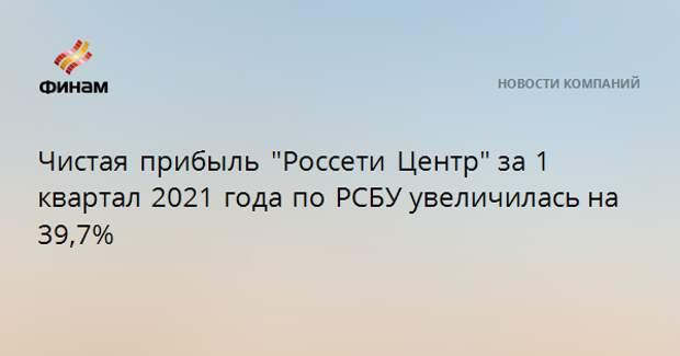 """Чистая прибыль """"Россети Центр""""за1 квартал 2021 года по РСБУувеличилась на 39,7%"""