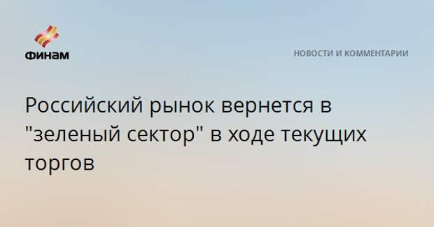 """Российский рынок вернется в """"зеленый сектор"""" в ходе текущих торгов"""