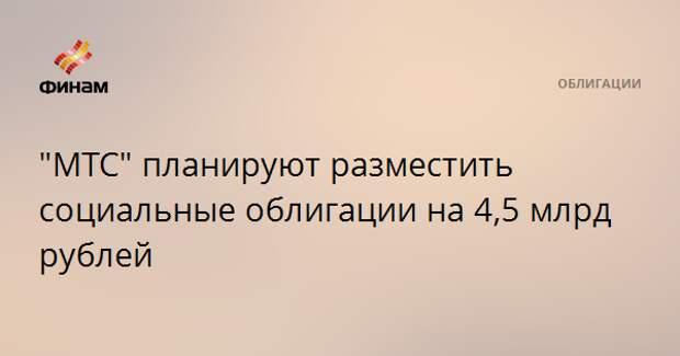 """""""МТС"""" планируют разместить социальные облигации на 4,5 млрд рублей"""