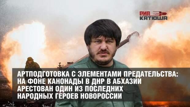 Артподготовка с элементами предательства: на фоне канонады в ДНР в Абхазии арестован один из последних народных героев Новороссии