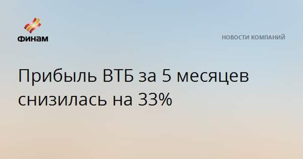 Прибыль ВТБ за 5 месяцев снизилась на 33%
