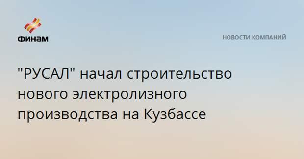 """""""РУСАЛ"""" начал строительство нового электролизного производства на Кузбассе"""