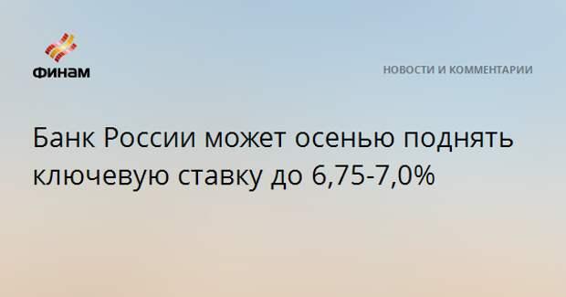 Банк России может осенью поднять ключевую ставку до 6,75-7,0%