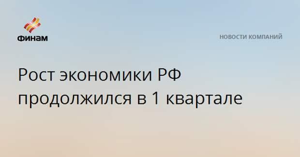 Рост экономики РФ продолжился в 1 квартале