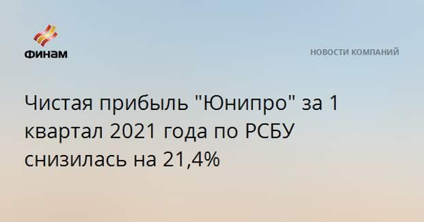 """Чистая прибыль """"Юнипро"""" за 1 квартал 2021 года по РСБУ снизилась на 21,4%"""