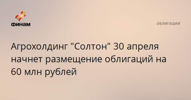 """Агрохолдинг """"Солтон"""" 30 апреля начнет размещение облигаций на 60 млн рублей"""