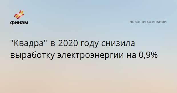 """""""Квадра"""" в 2020году снизила выработку электроэнергии на 0,9%"""