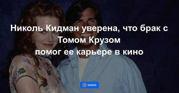 Николь Кидман признала, что брак с Томом Крузом помог ее карьере