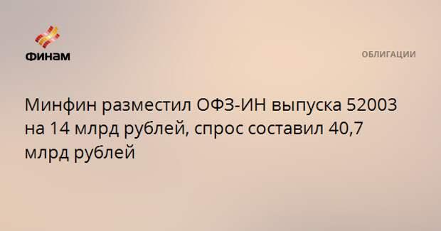 Минфин разместил ОФЗ-ИН выпуска 52003 на 14 млрд рублей, спрос составил 40,7 млрд рублей