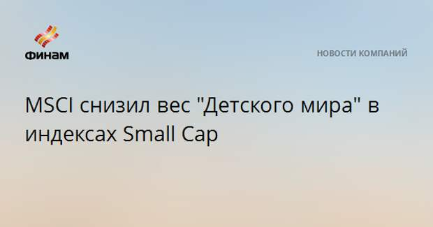 "MSCI снизил вес ""Детского мира"" в индексах Small Cap"