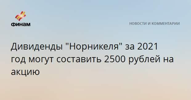"""Дивиденды """"Норникеля"""" за 2021 год могут составить 2500 рублей на акцию"""