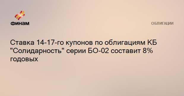 """Ставка 14-17-го купонов по облигациям КБ """"Солидарность"""" серии БО-02 составит 8% годовых"""