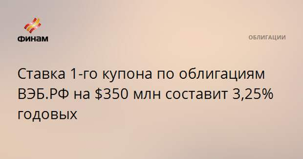 Ставка 1-го купона по облигациям ВЭБ.РФ на $350 млн составит 3,25% годовых