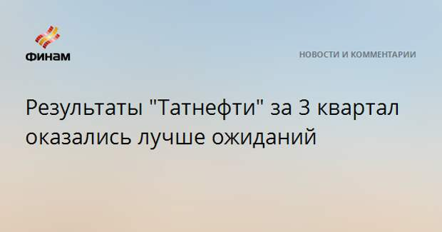 "Результаты ""Татнефти"" за 3 квартал оказались лучше ожиданий"