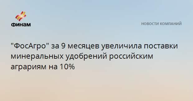 """""""ФосАгро"""" за 9 месяцев увеличила поставки минеральных удобрений российским аграриям на 10%"""