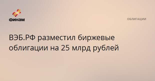 ВЭБ.РФ разместил биржевые облигации на 25 млрд рублей