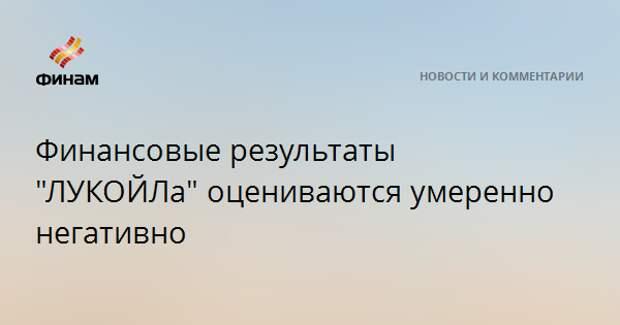"""Финансовые результаты """"ЛУКОЙЛа"""" оцениваются умеренно негативно"""