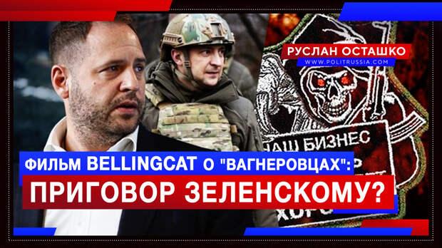 Зеленского будут валить через фильм Bellingcat о спецоперации против «вагнеровцев»?