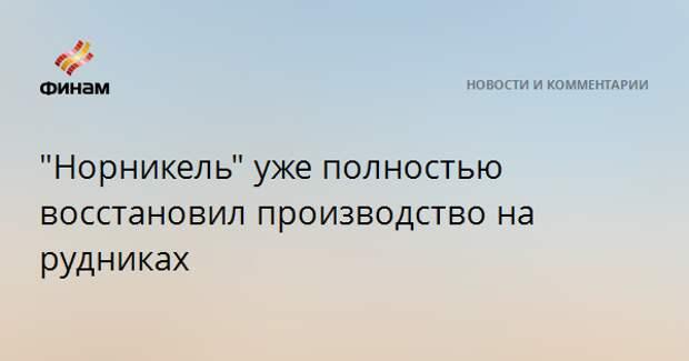 """""""Норникель"""" уже полностью восстановил производство на рудниках"""
