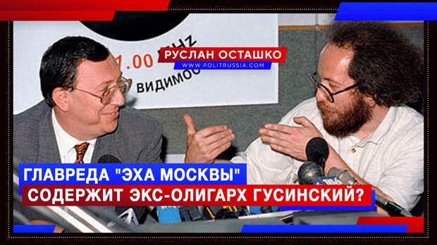 Главреда «Эха Москвы» содержит экс-олигарх Гусинский?
