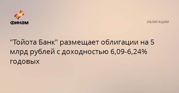 """""""Тойота Банк"""" размещает облигации на 5 млрд рублей с доходностью 6,09-6,24% годовых"""