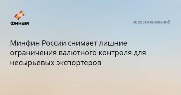 Минфин России снимает лишние ограничения валютного контроля для несырьевых экспортеров