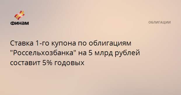"""Ставка 1-го купона по облигациям """"Россельхозбанка"""" на 5 млрд рублей составит 5% годовых"""