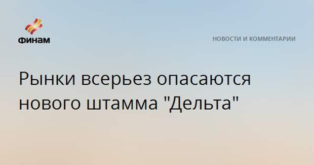 """Рынки всерьез опасаются нового штамма """"Дельта"""""""