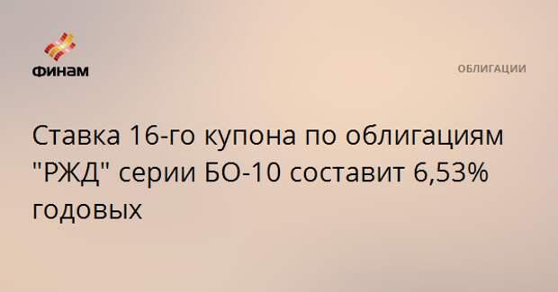 """Ставка 16-го купона по облигациям """"РЖД"""" серии БО-10 составит 6,53% годовых"""