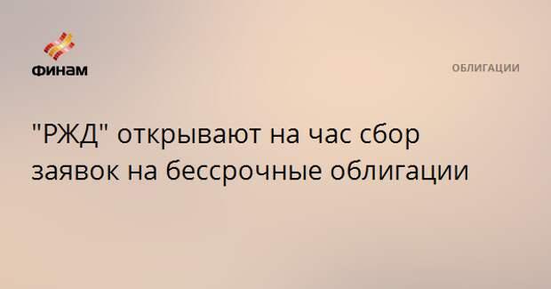 """""""РЖД"""" открывают на час сбор заявок на бессрочные облигации"""