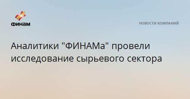 """Аналитики """"ФИНАМа"""" провели исследование сырьевого сектора"""