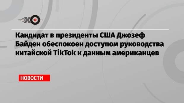 Кандидат в президенты США Джозеф Байден обеспокоен доступом руководства китайской TikTok к данным американцев