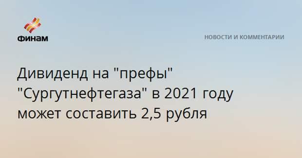 """Дивиденд на """"префы"""" """"Сургутнефтегаза"""" в 2021 году может составить 2,5 рубля"""