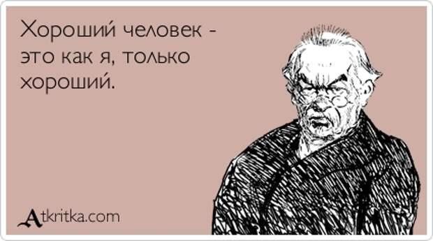 Хороший человек - это как я, толькохороший.