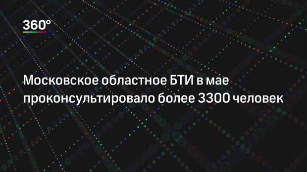 Московское областное БТИ в мае проконсультировало более 3300 человек