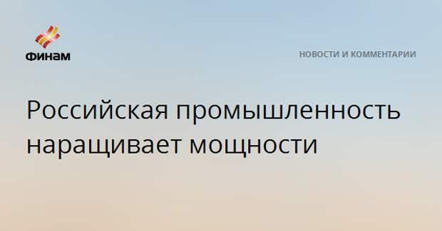 Российская промышленность наращивает мощности