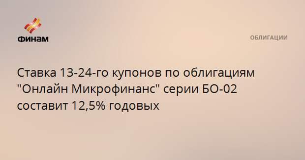 """Ставка 13-24-го купонов по облигациям """"Онлайн Микрофинанс"""" серии БО-02 составит 12,5% годовых"""