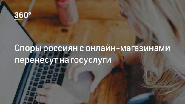 Споры россиян с онлайн-магазинами перенесут на госуслуги