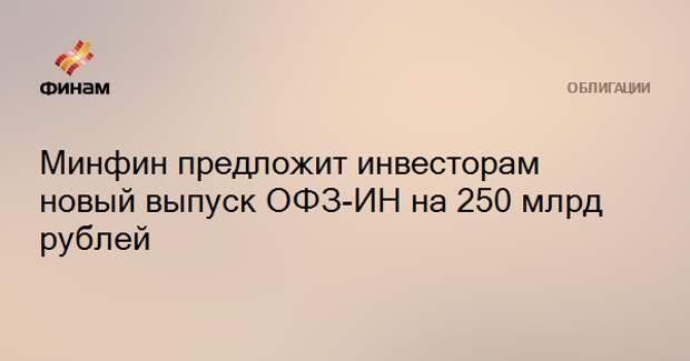 Минфин предложит инвесторам новый выпуск ОФЗ-ИН на 250 млрд рублей