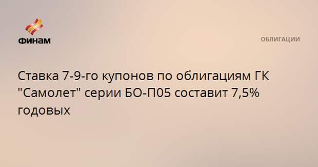 """Ставка 7-9-го купонов по облигациям ГК """"Самолет"""" серии БО-П05 составит 7,5% годовых"""