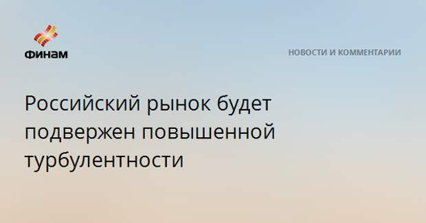 Российский рынок будет подвержен повышенной турбулентности