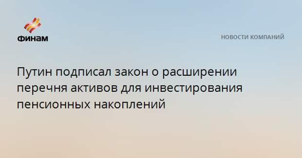 Путин подписал закон о расширении перечня активов для инвестирования пенсионных накоплений